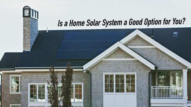 Is a Home Solar System a Good Option for You?