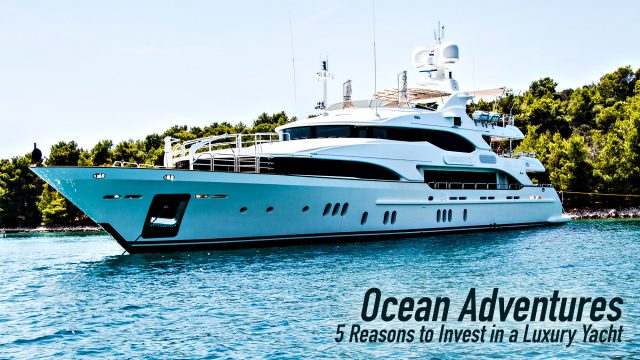 Ocean Adventures - 5 Reasons to Invest in a Luxury Yacht