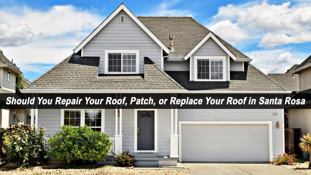 Should You Repair Your Roof, Patch, or Replace Your Roof in Santa Rosa, California