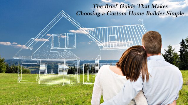The Brief Guide That Makes Choosing a Custom Home Builder Simple