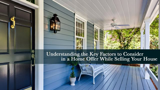 Understanding the Key Factors to Consider in a Home Offer While Selling Your House