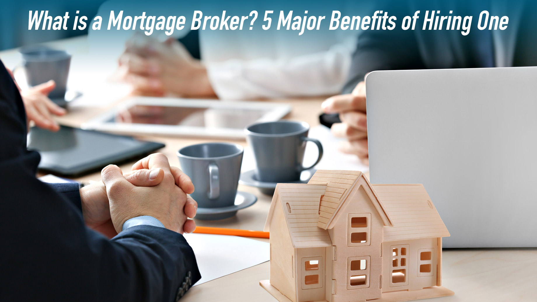 What is a Mortgage Broker? 5 Major Benefits of Hiring One