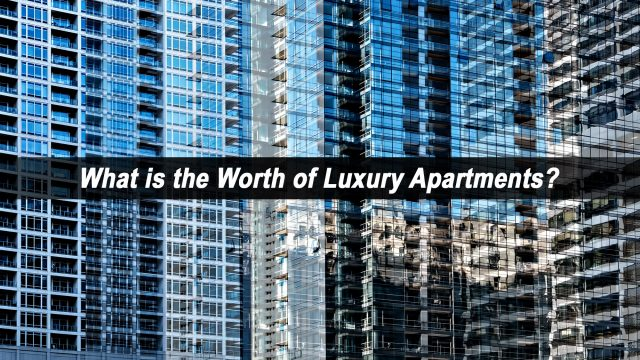 What is the Worth of Luxury Apartments?