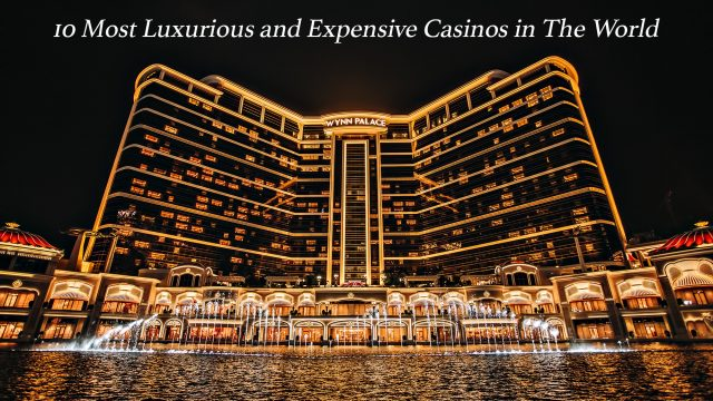 10 Most Luxurious and Expensive Casinos in The World