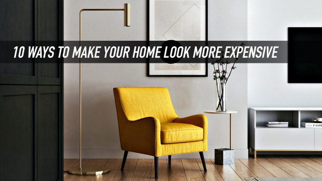 10 Ways To Make Your Home Look More Expensive