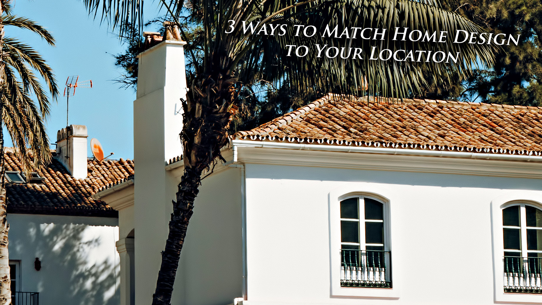 3 Ways to Match Home Design to Your Location