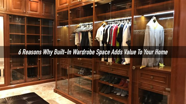 6 Reasons Why Built-In Wardrobe Space Adds Value To Your Home