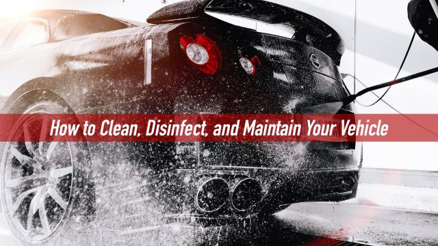 How to Clean, Disinfect, and Maintain Your Vehicle
