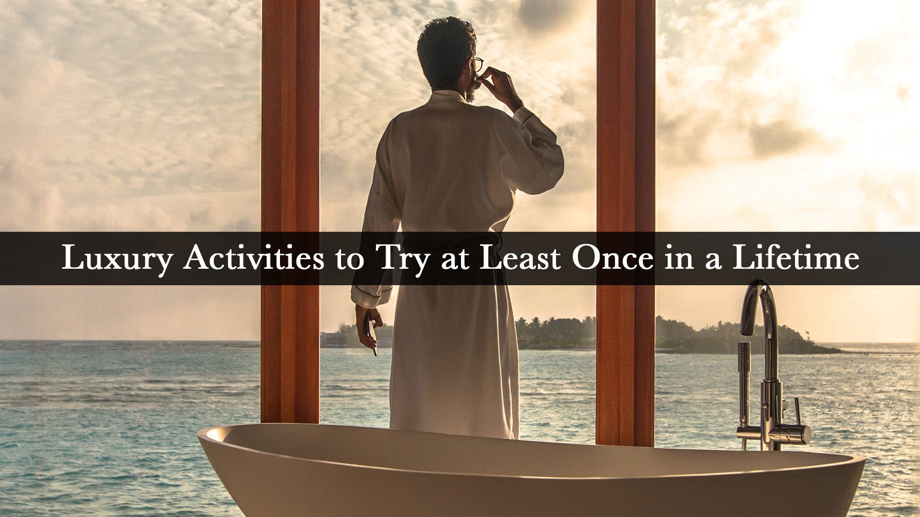 Luxury Activities to Try at Least Once in a Lifetime