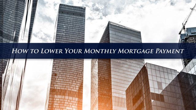How to Lower Your Monthly Mortgage Payment