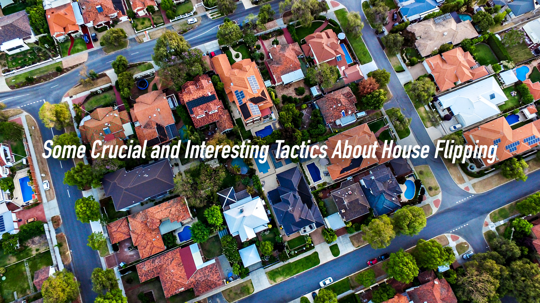 Some Crucial and Interesting Tactics About House Flipping