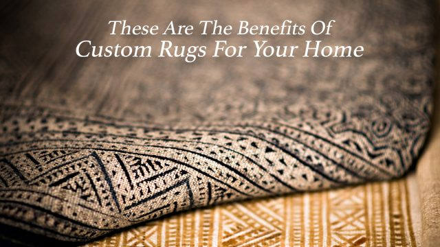 These Are The Benefits Of Custom Rugs For Your Home