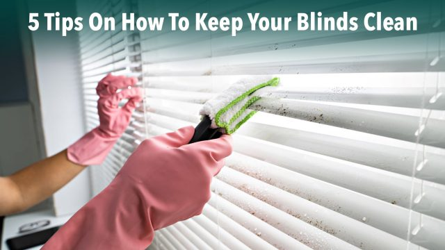 5 Tips On How To Keep Your Blinds Clean