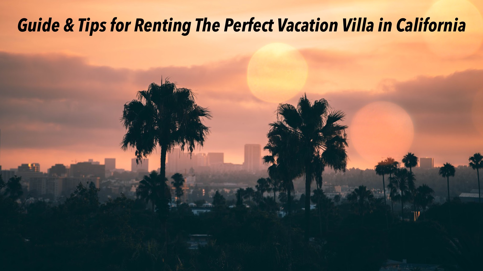 Guide & Tips for Renting The Perfect Vacation Villa in California