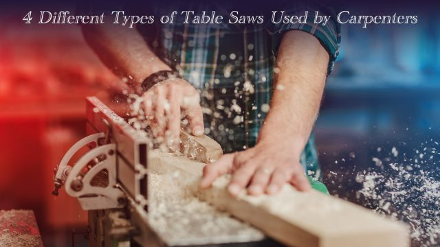 4 Different Types of Table Saws Used by Carpenters
