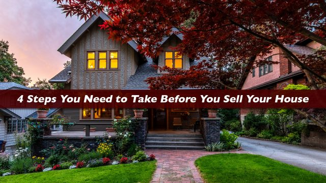 4 Steps You Need to Take Before You Sell Your House