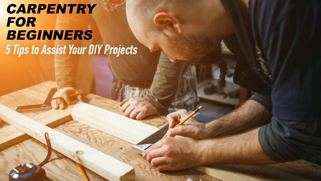 Carpentry for Beginners - 5 Tips to Assist Your DIY Projects
