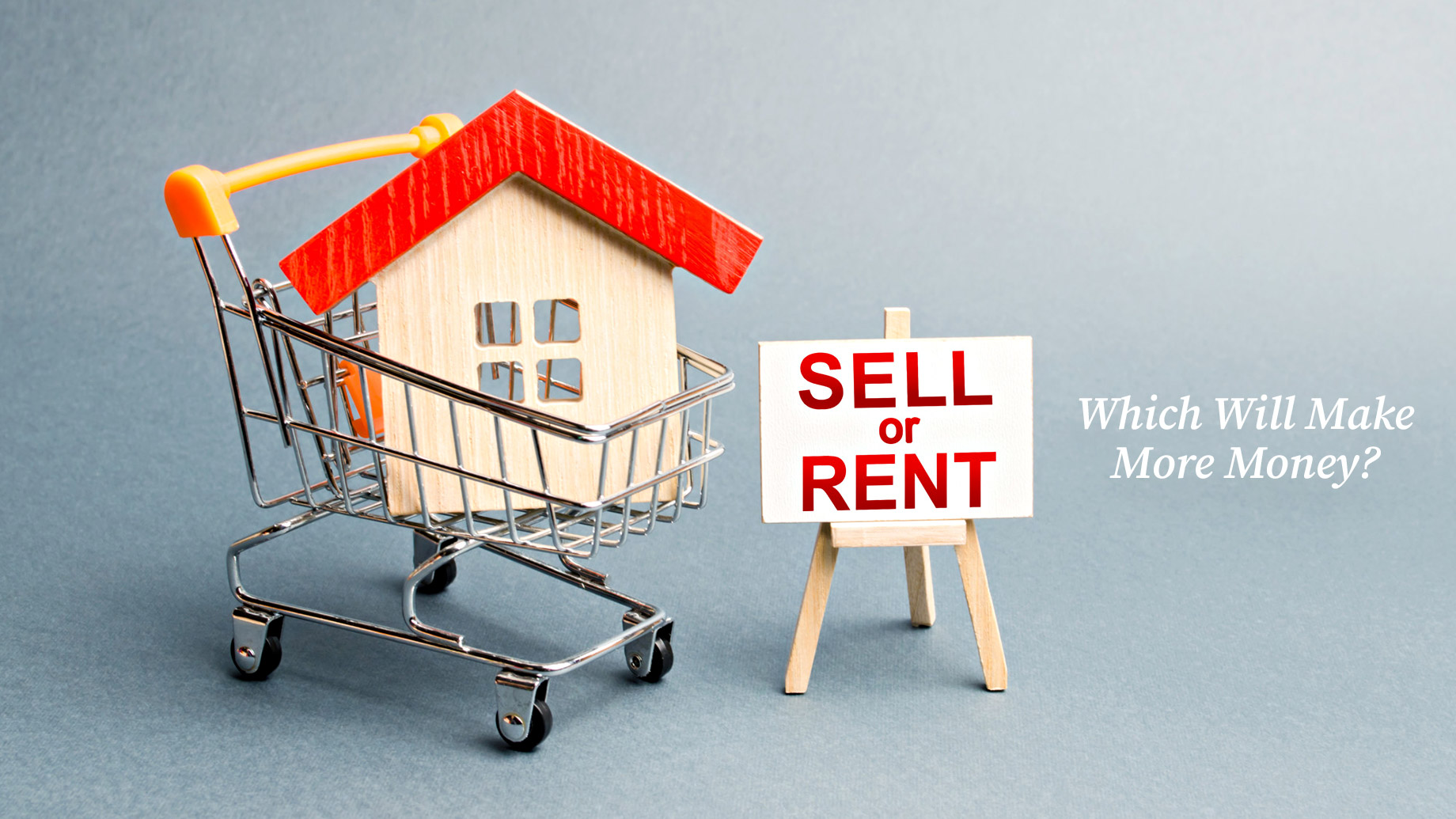 Home Renting vs. Selling - Which Will Make More Money?