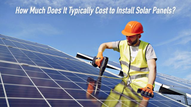 How Much Does It Typically Cost to Install Solar Panels?