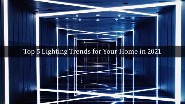 Top 5 Lighting Trends for Your Home in 2021