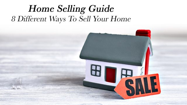 Home Selling Guide - 8 Different Ways To Sell Your Home