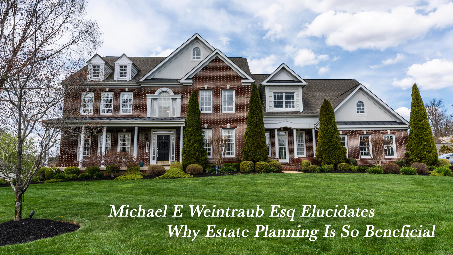Michael E Weintraub Esq Elucidates Why Estate Planning Is So Beneficial