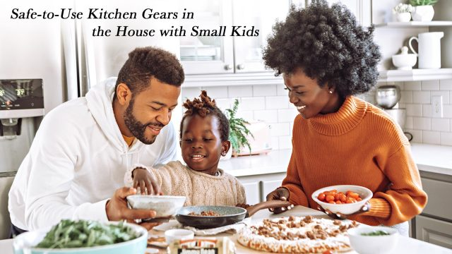 Safe-to-Use Kitchen Gears in the House with Small Kids