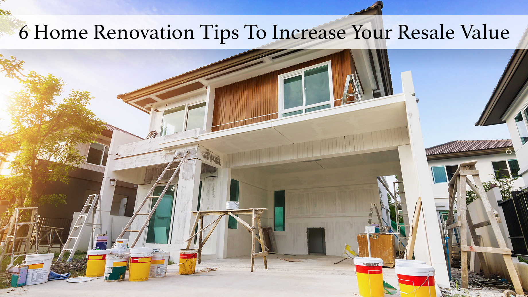 6 Home Renovation Tips To Increase Your Resale Value