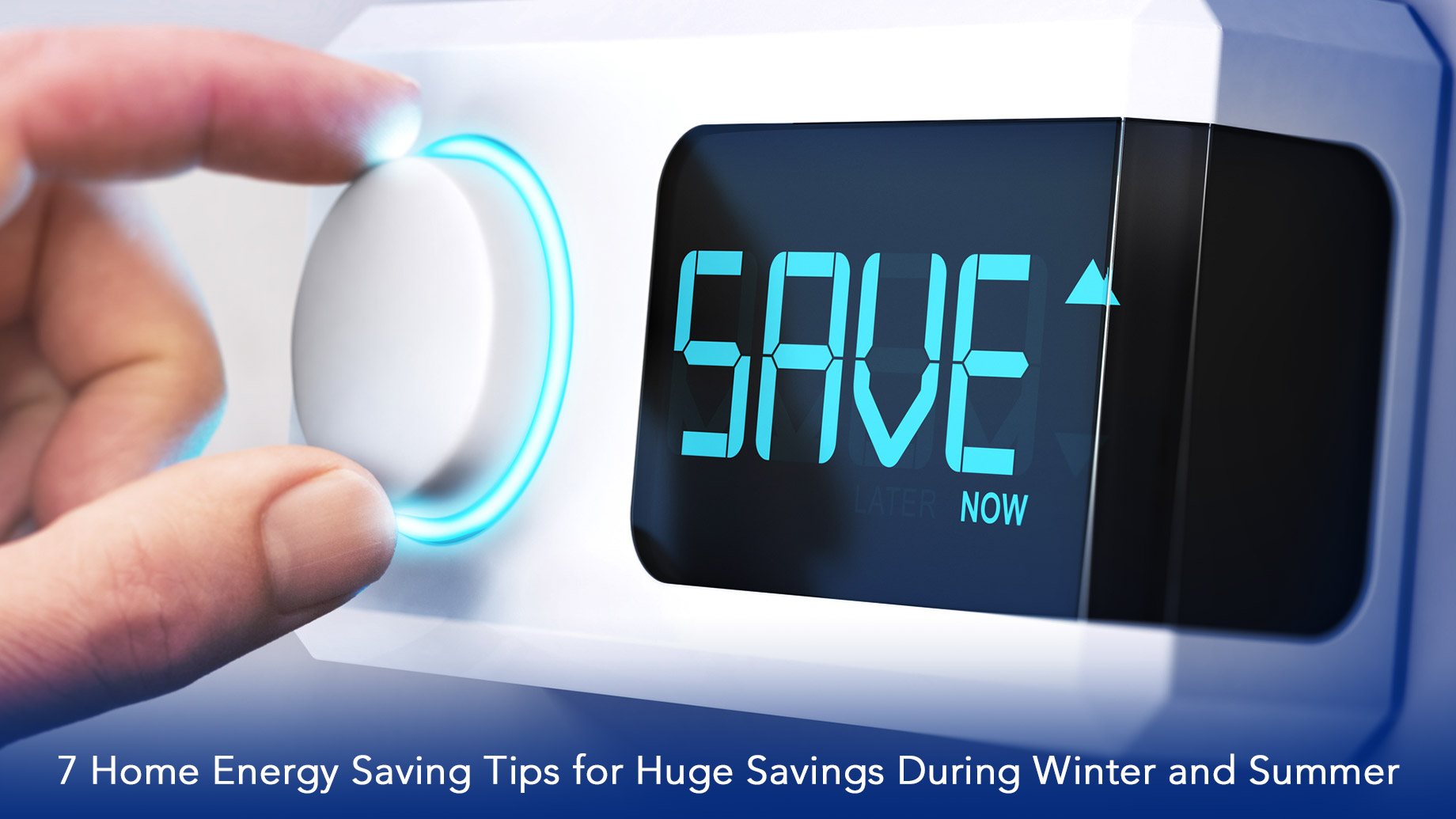 7 Home Energy Saving Tips for Huge Savings During Winter and Summer