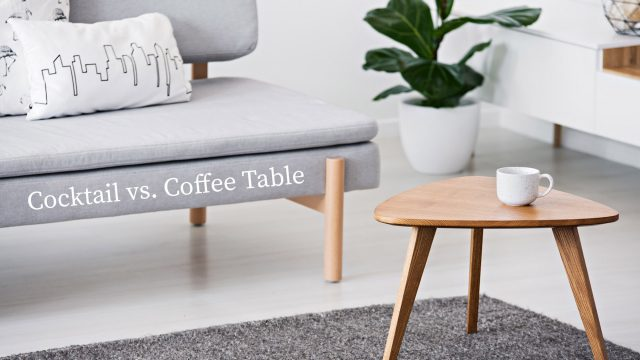 Cocktail vs. Coffee Table - Not All Tables Are the Same