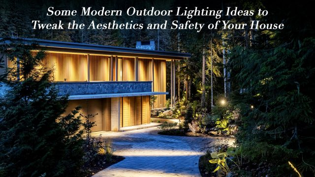 Some Modern Outdoor Lighting Ideas to Tweak the Aesthetics and Safety of Your House