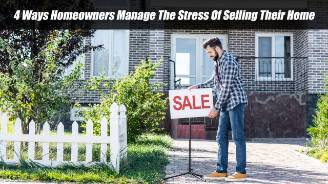 4 Ways Homeowners Manage The Stress Of Selling Their Home