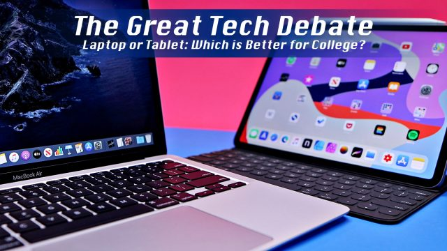 The Great Tech Debate - Laptop or Tablet: Which is Better for College?