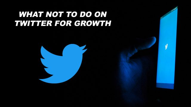 What Not To Do on Twitter for Growth