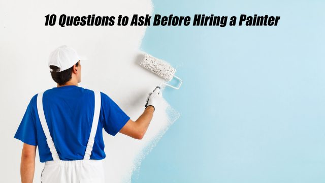 10 Questions to Ask Before Hiring a Painter