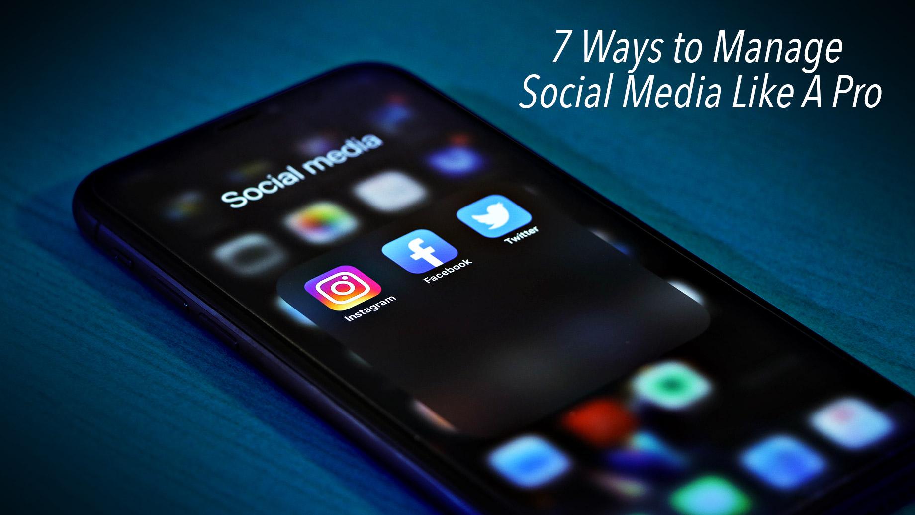 7 Ways to Manage Social Media Like A Pro
