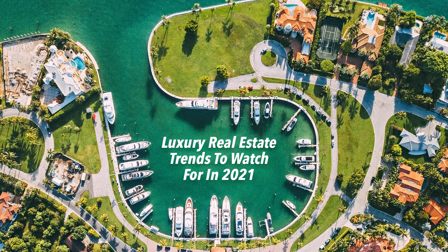 Luxury Real Estate Trends To Watch For In 2021