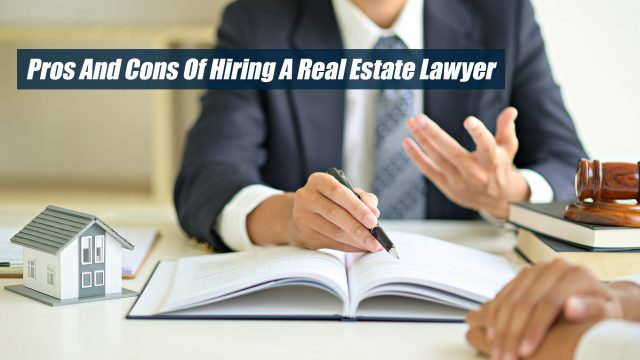 Pros And Cons Of Hiring A Real Estate Lawyer