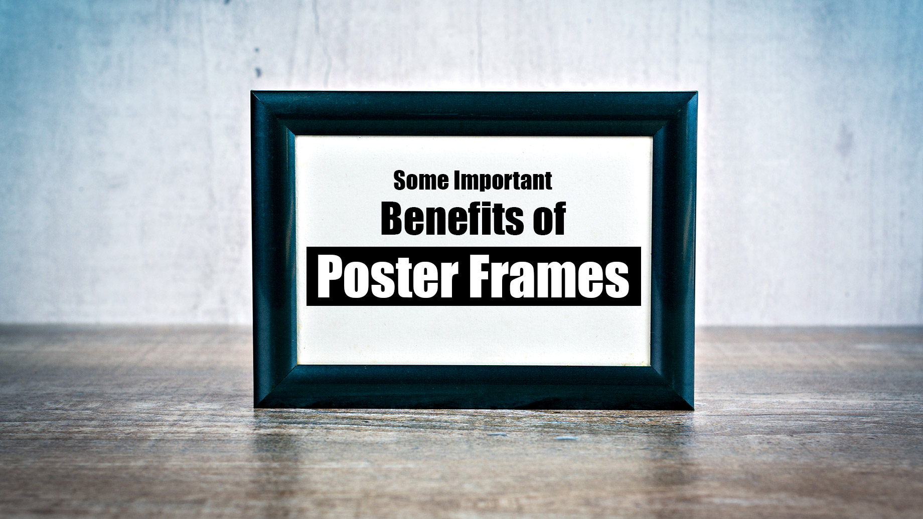 Some Important Benefits of Poster Frames