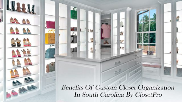 Benefits Of Custom Closet Organization In South Carolina By ClosetPro