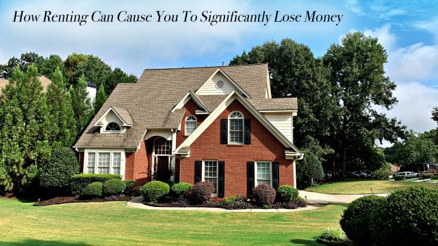 How Renting Can Cause You To Significantly Lose Money