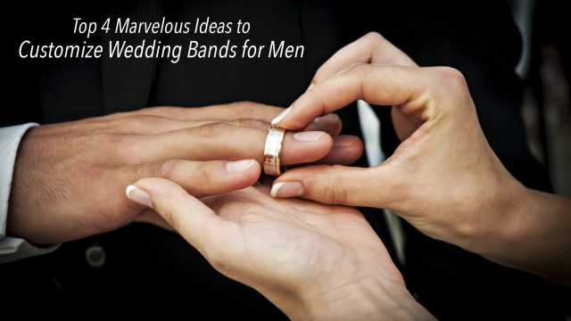 Top 4 Marvelous Ideas to Customize Wedding Bands for Men