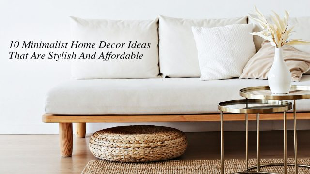 10 Minimalist Home Decor Ideas That Are Stylish And Affordable
