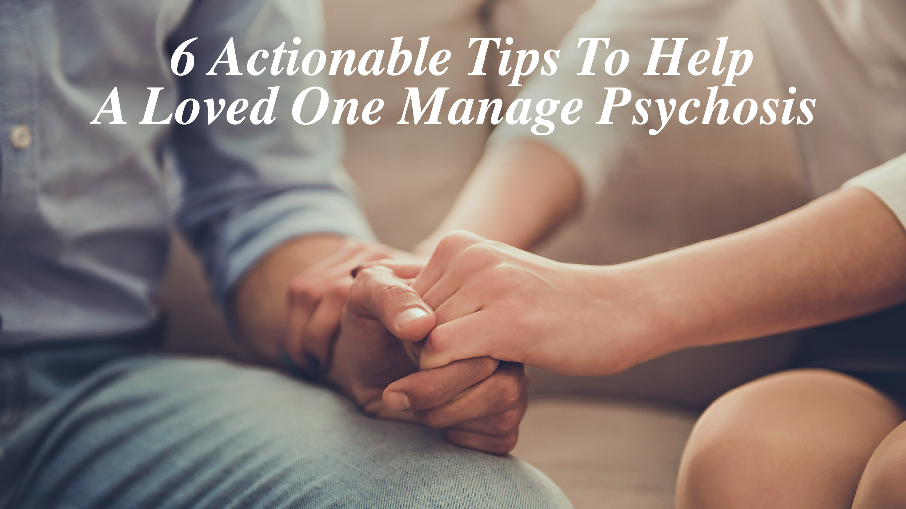 6 Actionable Tips To Help A Loved One Manage Psychosis