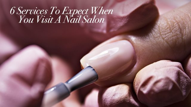 6 Services To Expect When You Visit A Nail Salon