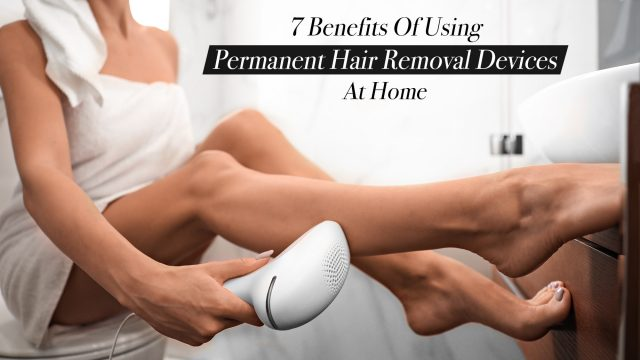 7 Benefits of Using Permanent Hair Removal Devices at Home