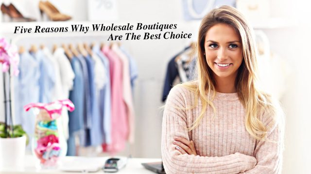 Five Reasons Why Wholesale Boutiques Are The Best Choice