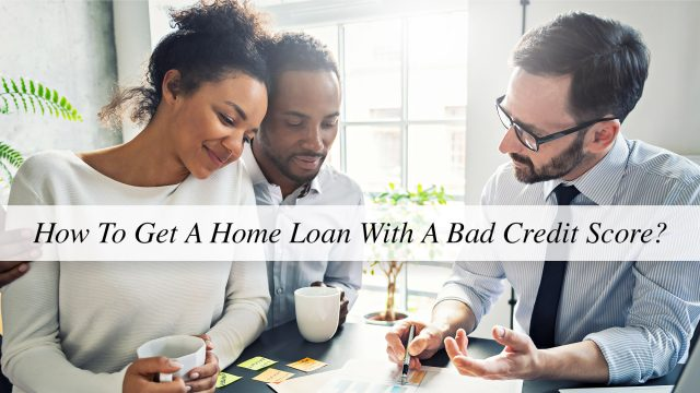 How To Get A Home Loan With A Bad Credit Score?