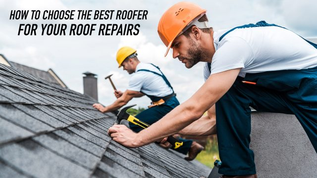 How to Choose the Best Roofer For Your Roof Repairs
