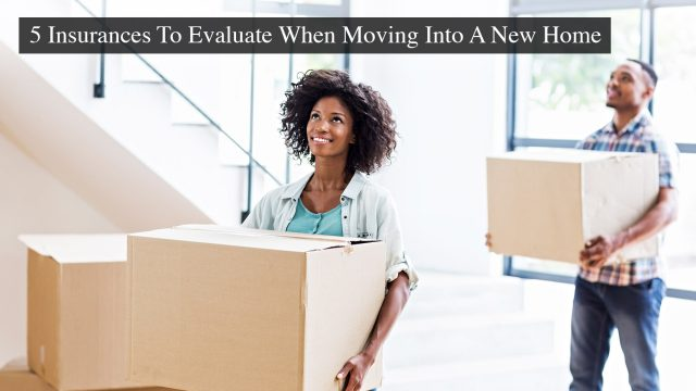 5 Insurances To Evaluate When Moving Into A New Home
